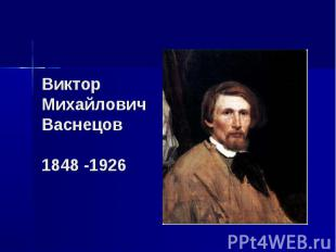 Виктор Михайлович Васнецов 1848 -1926