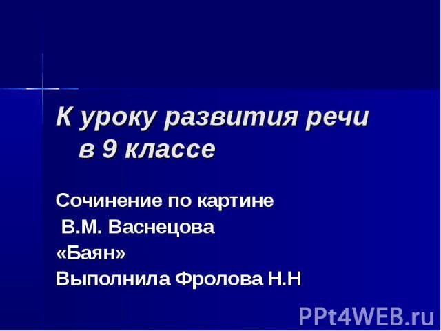 К уроку развития речи в 9 классе Сочинение по картине В.М. Васнецова «Баян» Выполнила Фролова Н.Н