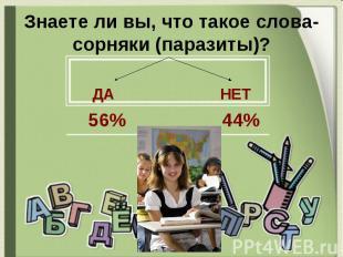 Знаете ли вы, что такое слова-сорняки (паразиты)? ДА НЕТ 56% 44%