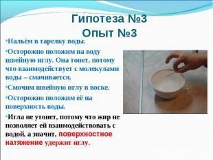 Гипотеза №3 Опыт №3Нальём в тарелку воды. Осторожно положим на воду швейную иглу