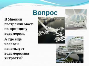 Вопрос В Японии построили мост по принципу водомерки. А где ещё человек использу