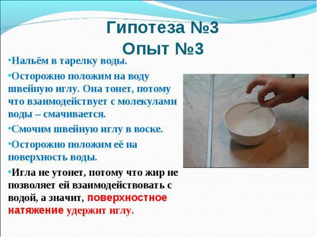 Гипотеза №3 Опыт №3Нальём в тарелку воды. Осторожно положим на воду швейную иглу. Она тонет, потому что взаимодействует с молекулами воды – смачивается. Смочим швейную иглу в воске. Осторожно положим её на поверхность воды. Игла не утонет, потому чт…