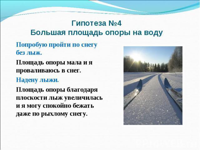 Гипотеза №4 Большая площадь опоры на водуПопробую пройти по снегу без лыж. Площадь опоры мала и я проваливаюсь в снег. Надену лыжи. Площадь опоры благодаря плоскости лыж увеличилась и я могу спокойно бежать даже по рыхлому снегу.