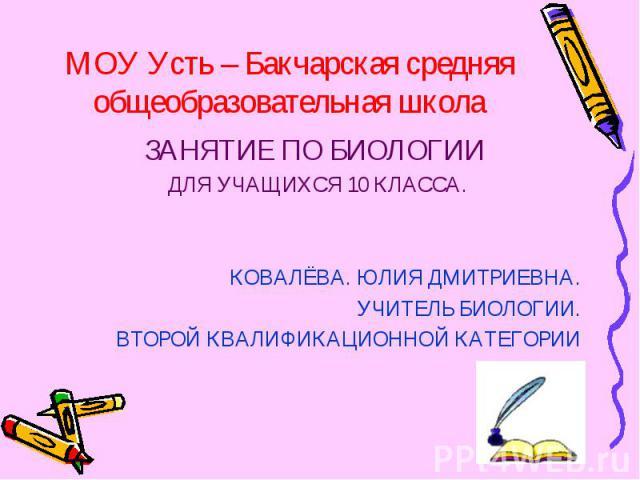 МОУ Усть – Бакчарская средняя общеобразовательная школа ЗАНЯТИЕ ПО БИОЛОГИИ ДЛЯ УЧАЩИХСЯ 10 КЛАССА. КОВАЛЁВА. ЮЛИЯ ДМИТРИЕВНА. УЧИТЕЛЬ БИОЛОГИИ. ВТОРОЙ КВАЛИФИКАЦИОННОЙ КАТЕГОРИИ