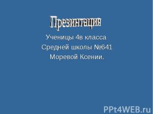 Презинтация Ученицы 4в класса Средней школы №641 Моревой Ксении.