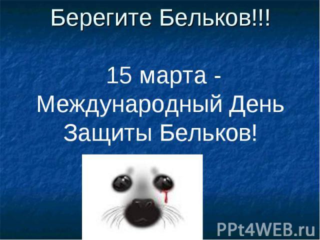 Берегите Бельков!!! 15 марта - Международный День Защиты Бельков!