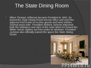 The State Dining Room When Thomas Jefferson became President in 1801, he turned