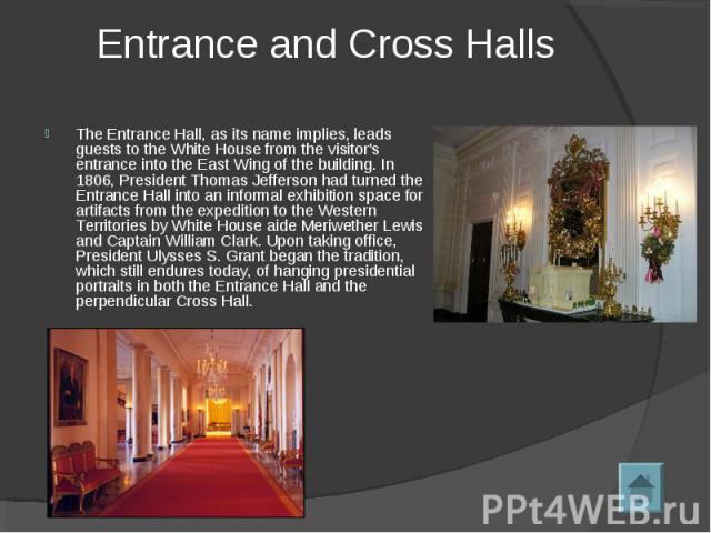 Entrance and Cross Halls The Entrance Hall, as its name implies, leads guests to the White House from the visitor's entrance into the East Wing of the building. In 1806, President Thomas Jefferson had turned the Entrance Hall into an informal exhibi…