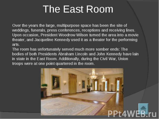 The East Room Over the years the large, multipurpose space has been the site of weddings, funerals, press conferences, receptions and receiving lines. Upon occasion, President Woodrow Wilson turned the area into a movie theater, and Jacqueline Kenne…