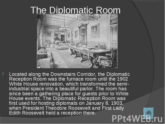 The Diplomatic Room Located along the Downstairs Corridor, the Diplomatic Reception Room was the furnace room until the 1902 White House renovation, which transformed the semi-industrial space into a beautiful parlor. The room has since been a gathe…
