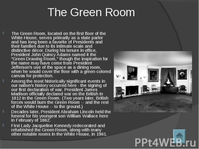 The Green Room The Green Room, located on the first floor of the White House, serves primarily as a state parlor and has long been a favorite of Presidents and their families due to its intimate scale and distinctive décor. During his tenure in offi…