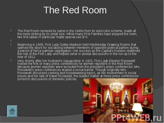 The Red Room The Red Room received its name in the 1840s from its vivid color scheme, made all the more striking by its small size. While many First Families have enjoyed the room, two first ladies in particular made special use of it:  Beginning …