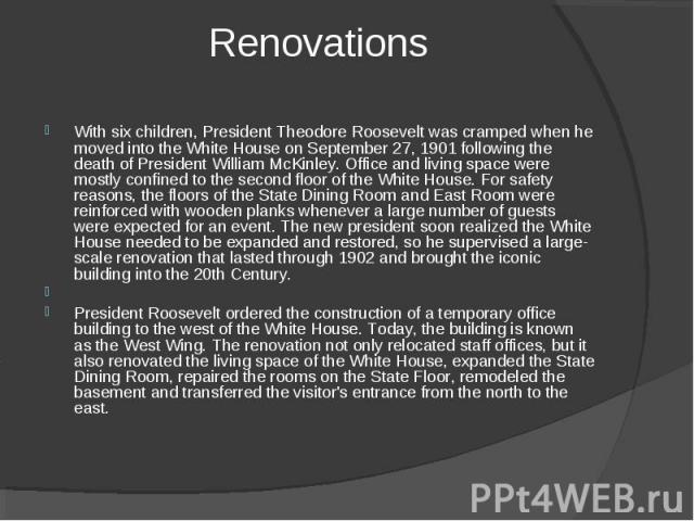 Renovations With six children, President Theodore Roosevelt was cramped when he moved into the White House on September 27, 1901 following the death of President William McKinley. Office and living space were mostly confined to the second floor of t…