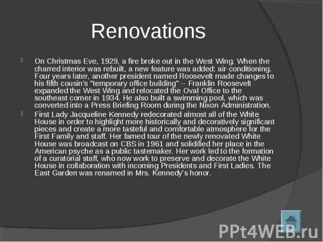 RenovationsOn Christmas Eve, 1929, a fire broke out in the West Wing. When the charred interior was rebuilt, a new feature was added: air-conditioning. Four years later, another president named Roosevelt made changes to his fifth cousin's