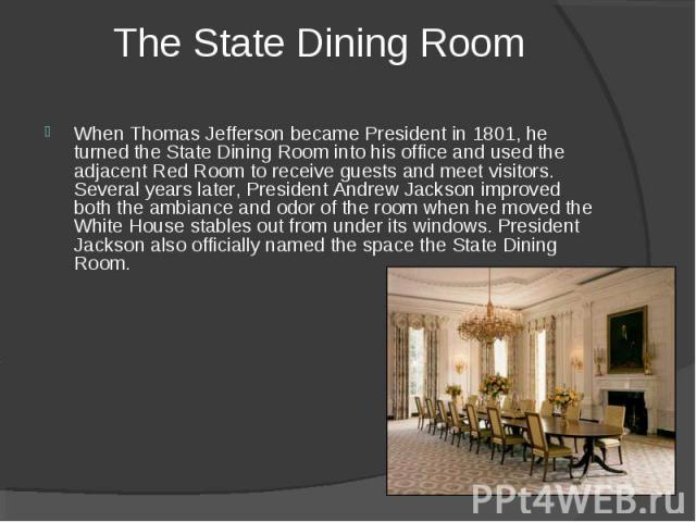 The State Dining Room When Thomas Jefferson became President in 1801, he turned the State Dining Room into his office and used the adjacent Red Room to receive guests and meet visitors. Several years later, President Andrew Jackson improved both the…
