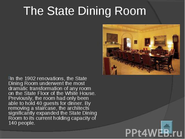 The State Dining Room In the 1902 renovations, the State Dining Room underwent the most dramatic transformation of any room on the State Floor of the White House. Previously, the room had only been able to hold 40 guests for dinner. By removing a st…