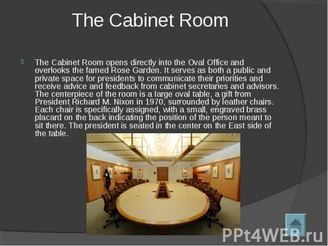 The Cabinet Room The Cabinet Room opens directly into the Oval Office and overlooks the famed Rose Garden. It serves as both a public and private space for presidents to communicate their priorities and receive advice and feedback from cabinet secre…