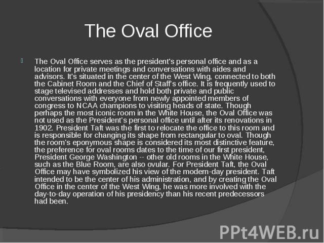 The Oval Office The Oval Office serves as the president's personal office and as a location for private meetings and conversations with aides and advisors. It's situated in the center of the West Wing, connected to both the Cabinet Room and the Ch…