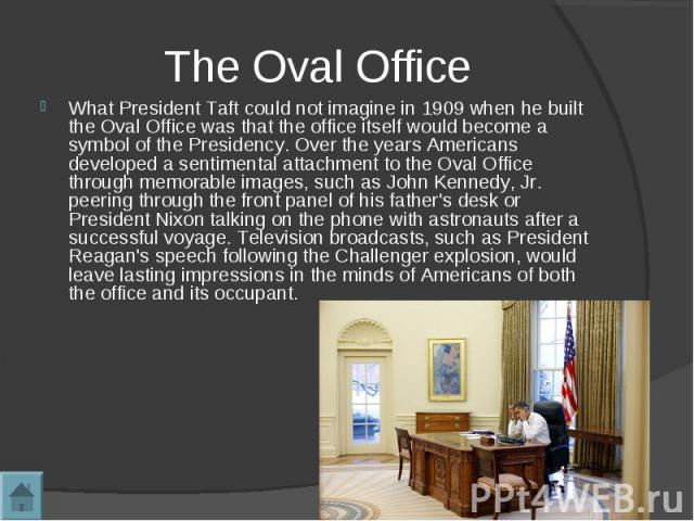 The Oval OfficeWhat President Taft could not imagine in 1909 when he built the Oval Office was that the office itself would become a symbol of the Presidency. Over the years Americans developed a sentimental attachment to the Oval Office through mem…