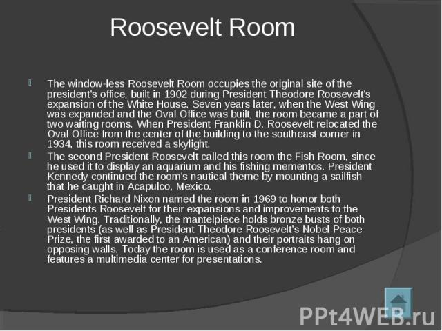 Roosevelt Room The window-less Roosevelt Room occupies the original site of the president's office, built in 1902 during President Theodore Roosevelt's expansion of the White House. Seven years later, when the West Wing was expanded and the Oval Off…