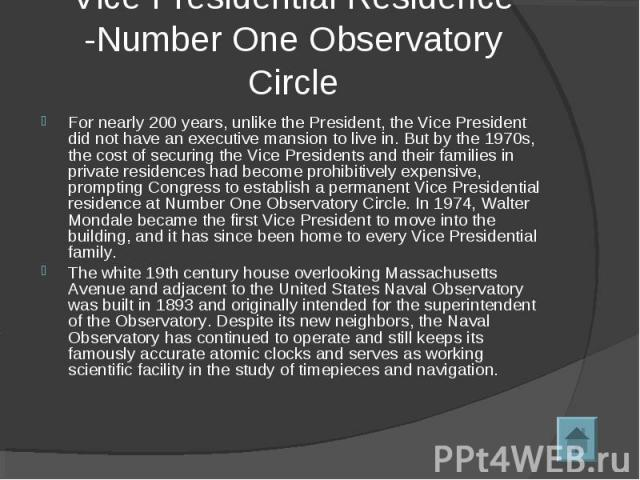 Vice Presidential Residence -Number One Observatory Circle For nearly 200 years, unlike the President, the Vice President did not have an executive mansion to live in. But by the 1970s, the cost of securing the Vice Presidents and their families in …
