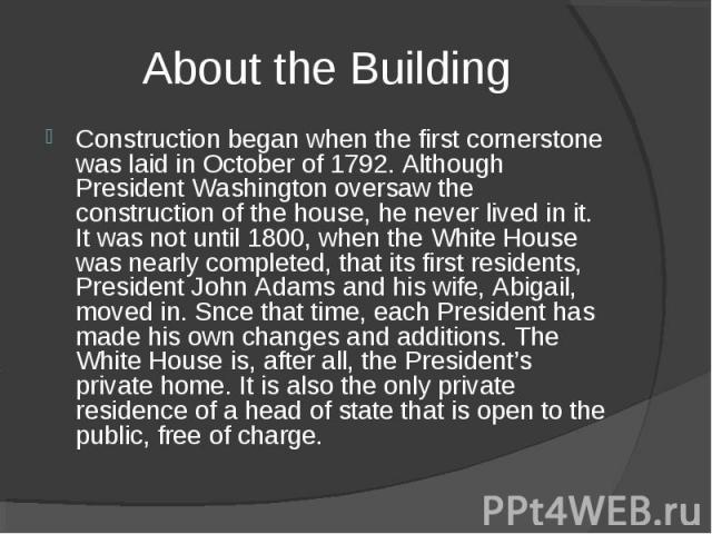 About the Building Construction began when the first cornerstone was laid in October of 1792. Although President Washington oversaw the construction of the house, he never lived in it. It was not until 1800, when the White House was nearly completed…