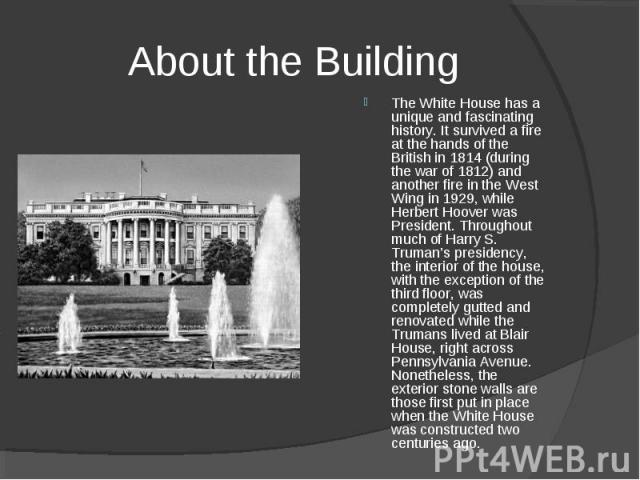About the Building The White House has a unique and fascinating history. It survived a fire at the hands of the British in 1814 (during the war of 1812) and another fire in the West Wing in 1929, while Herbert Hoover was President. Throughout much o…