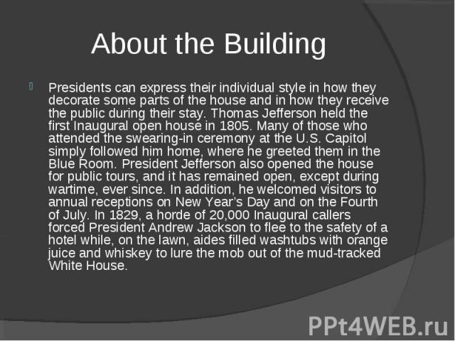 About the Building Presidents can express their individual style in how they decorate some parts of the house and in how they receive the public during their stay. Thomas Jefferson held the first Inaugural open house in 1805. Many of those who atten…