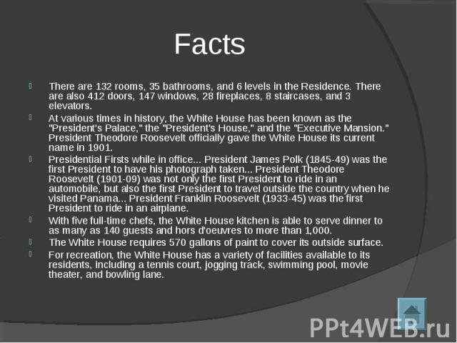 FactsThere are 132 rooms, 35 bathrooms, and 6 levels in the Residence. There are also 412 doors, 147 windows, 28 fireplaces, 8 staircases, and 3 elevators. At various times in history, the White House has been known as the
