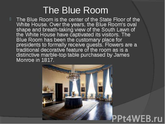 The Blue Room The Blue Room is the center of the State Floor of the White House. Over the years, the Blue Room's oval shape and breath-taking view of the South Lawn of the White House have captivated its visitors. The Blue Room has been the customar…