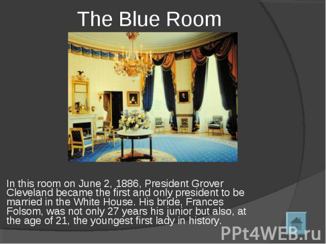 The Blue Room In this room on June 2, 1886, President Grover Cleveland became the first and only president to be married in the White House. His bride, Frances Folsom, was not only 27 years his junior but also, at the age of 21, the youngest first l…
