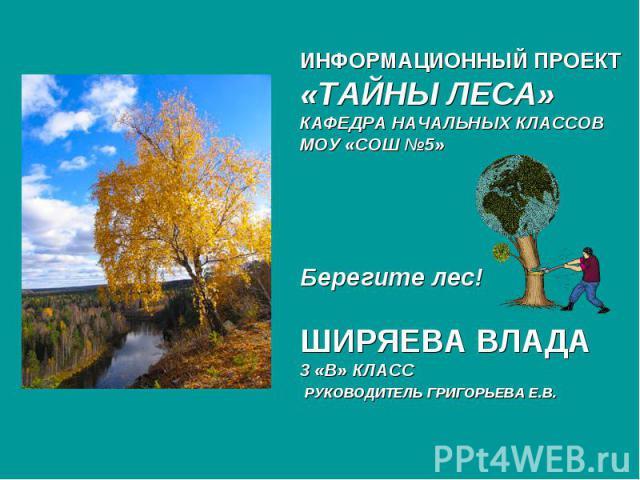 ИНФОРМАЦИОННЫЙ ПРОЕКТ «ТАЙНЫ ЛЕСА» КАФЕДРА НАЧАЛЬНЫХ КЛАССОВ МОУ «СОШ №5» Берегите лес! ШИРЯЕВА ВЛАДА 3 «В» КЛАСС РУКОВОДИТЕЛЬ ГРИГОРЬЕВА Е.В.
