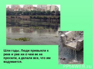 Шли годы. Люди привыкли к реке и уже ни о чем ее не просили, а делали все, что и