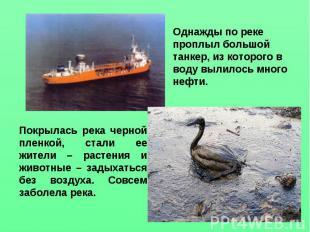Однажды по реке проплыл большой танкер, из которого в воду вылилось много нефти.