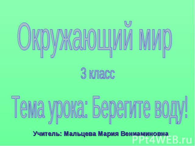 Окружающий мир 3 класс Тема урока: Берегите воду! Учитель: Мальцева Мария Вениаминовна