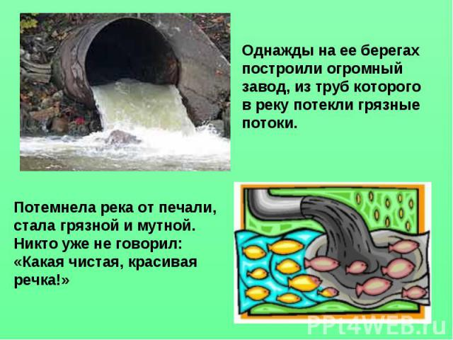 Однажды на ее берегах построили огромный завод, из труб которого в реку потекли грязные потоки. Потемнела река от печали, стала грязной и мутной. Никто уже не говорил: «Какая чистая, красивая речка!»