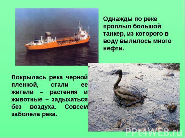 Однажды по реке проплыл большой танкер, из которого в воду вылилось много нефти. Покрылась река черной пленкой, стали ее жители – растения и животные – задыхаться без воздуха. Совсем заболела река.