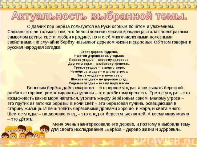 Актуальность выбранной темы. С давних пор берёза пользуется на Руси особым почётом и уважением. Связано это не только с тем, что белоствольная лесная красавица стала своеобразным символом весны, света, любви к родине, но и с её многочисленными полез…
