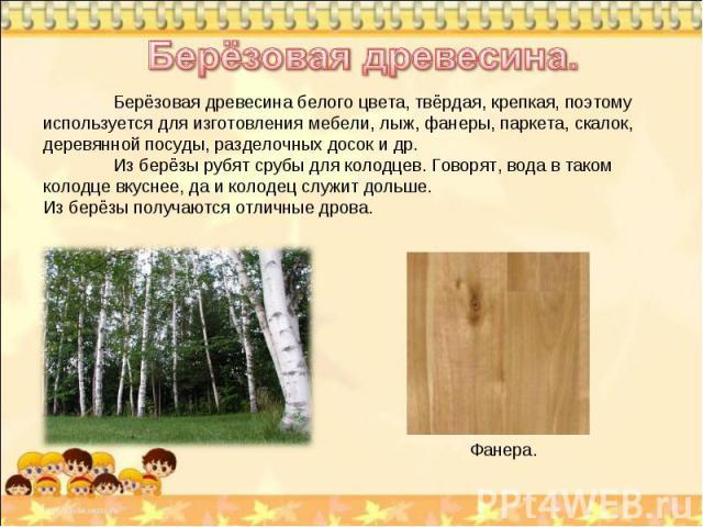 Берёзовая древесина. Берёзовая древесина белого цвета, твёрдая, крепкая, поэтому используется для изготовления мебели, лыж, фанеры, паркета, скалок, деревянной посуды, разделочных досок и др. Из берёзы рубят срубы для колодцев. Говорят, вода в таком…