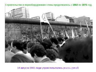 Строительство и переоборудование стены продолжалось с 1962 по 1975 год. 14 авгус