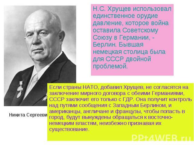 Н.С. Хрущев использовал единственное орудие давление, которое война оставила Советскому Союзу в Германии, - Берлин. Бывшая немецкая столица была для СССР двойной проблемой. Если страны НАТО, добавил Хрущев, не согласятся на заключение мирного догово…