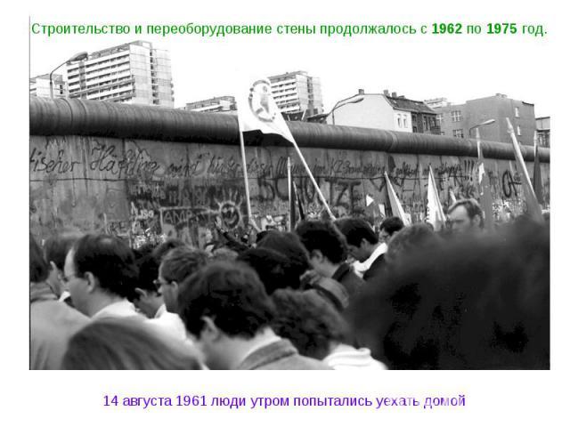 Строительство и переоборудование стены продолжалось с 1962 по 1975 год. 14 августа 1961 люди утром попытались уехать домой