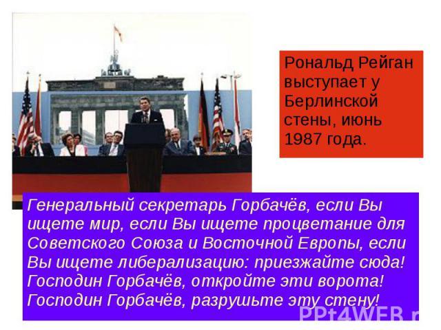 Рональд Рейган выступает у Берлинской стены, июнь 1987 года. Генеральный секретарь Горбачёв, если Вы ищете мир, если Вы ищете процветание для Советского Союза и Восточной Европы, если Вы ищете либерализацию: приезжайте сюда! Господин Горбачёв, откро…