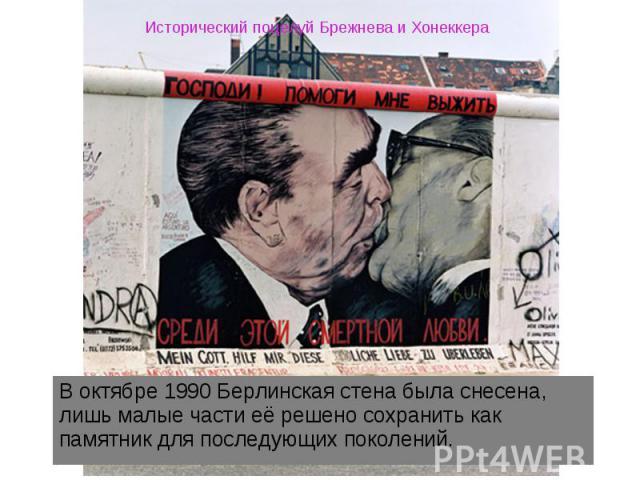 Исторический поцелуй Брежнева и Хонеккера В октябре 1990 Берлинская стена была снесена, лишь малые части её решено сохранить как памятник для последующих поколений.