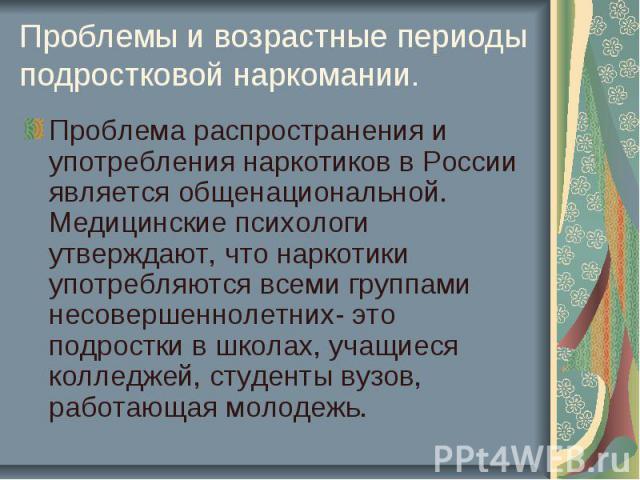 Проблемы и возрастные периоды подростковой наркомании. Проблема распространения и употребления наркотиков в России является общенациональной. Медицинские психологи утверждают, что наркотики употребляются всеми группами несовершеннолетних- это подрос…