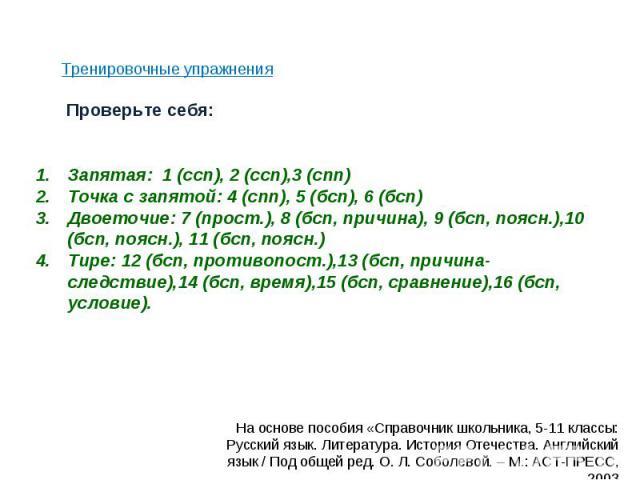 Тренировочные упражнения Запятая: 1 (ссп), 2 (ссп),3 (спп) Точка с запятой: 4 (спп), 5 (бсп), 6 (бсп) Двоеточие: 7 (прост.), 8 (бсп, причина), 9 (бсп, поясн.),10 (бсп, поясн.), 11 (бсп, поясн.) Тире: 12 (бсп, противопост.),13 (бсп, причина-следствие…