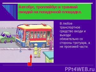 Автобус, троллейбус и трамвай ожидай на посадочной площадке. В любое транспортно