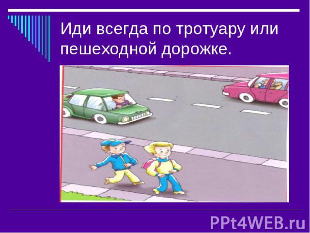 Иди всегда по тротуару или пешеходной дорожке.