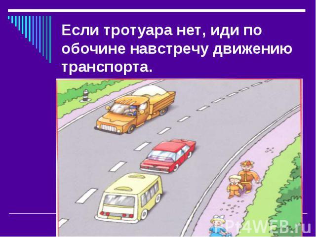 Если тротуара нет, иди по обочине навстречу движению транспорта.