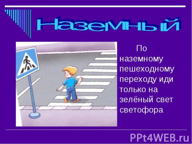 Наземный По наземному пешеходному переходу иди только на зелёный свет светофора